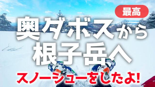 奥ダボススキー場から根子岳スノーシューへ!